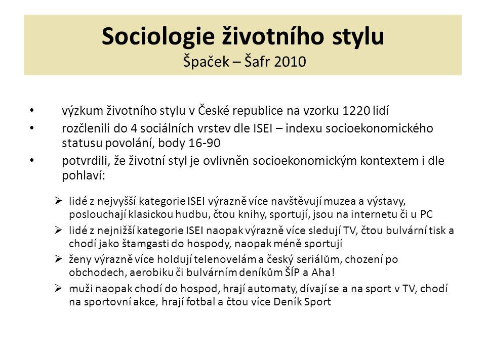 Sociologie životního stylu Špaček – Šafr 2010 výzkum životního stylu v České republice na vzorku 1220 lidí rozčlenili do 4 sociálních vrstev dle ISEI – indexu socioekonomického statusu povolání, body 16-90 potvrdili, že životní styl je ovlivněn socioekonomickým kontextem i dle pohlaví:  lidé z nejvyšší kategorie ISEI výrazně více navštěvují muzea a výstavy, poslouchají klasickou hudbu, čtou knihy, sportují, jsou na internetu či u PC  lidé z nejnižší kategorie ISEI naopak výrazně více sledují TV, čtou bulvární tisk a chodí jako štamgasti do hospody, naopak méně sportují  ženy výrazně více holdují telenovelám a český seriálům, chození po obchodech, aerobiku či bulvárním deníkům ŠÍP a Aha.