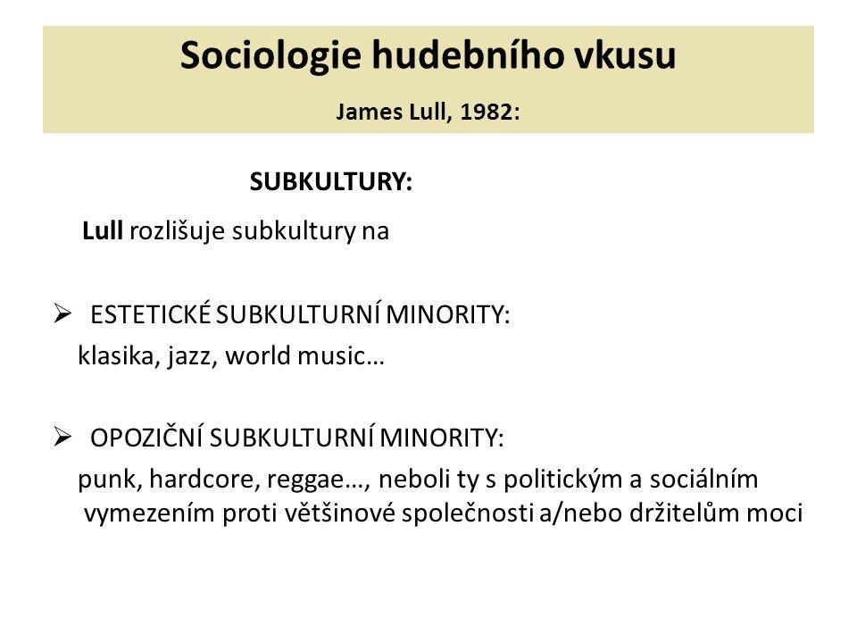 Sociologie hudebního vkusu James Lull, 1982: SUBKULTURY: Lull rozlišuje subkultury na  ESTETICKÉ SUBKULTURNÍ MINORITY: klasika, jazz, world music…  OPOZIČNÍ SUBKULTURNÍ MINORITY: punk, hardcore, reggae…, neboli ty s politickým a sociálním vymezením proti většinové společnosti a/nebo držitelům moci