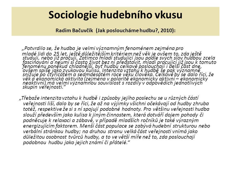 """Sociologie hudebního vkusu Radim Bačuvčík (Jak posloucháme hudbu?, 2010): """"Potvrdilo se, že hudba je velmi významným fenoménem zejména pro mladé lidi do 25 let, ještě důležitějším kritériem než věk je ovšem to, zda ještě studují, nebo již pracují."""