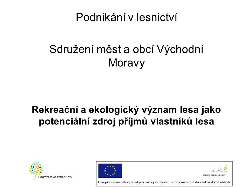 Rekreační a ekologický význam lesa jako potenciální zdroj příjmů vlastníků lesa Podnikání v lesnictví Sdružení měst a obcí Východní Moravy