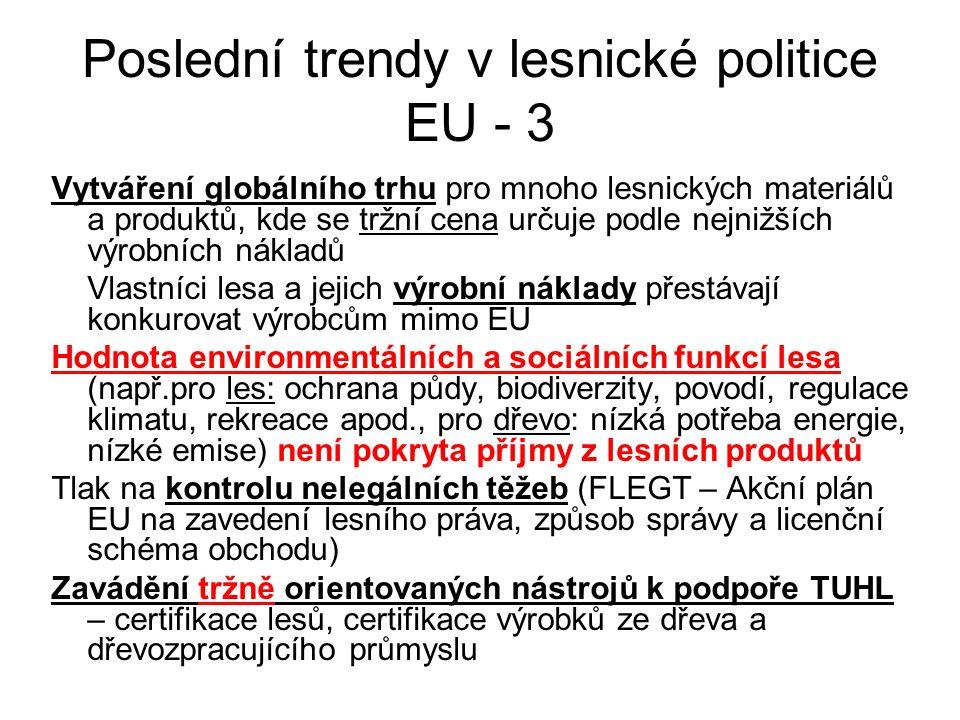 Poslední trendy v lesnické politice EU - 3 Vytváření globálního trhu pro mnoho lesnických materiálů a produktů, kde se tržní cena určuje podle nejnižších výrobních nákladů Vlastníci lesa a jejich výrobní náklady přestávají konkurovat výrobcům mimo EU Hodnota environmentálních a sociálních funkcí lesa (např.pro les: ochrana půdy, biodiverzity, povodí, regulace klimatu, rekreace apod., pro dřevo: nízká potřeba energie, nízké emise) není pokryta příjmy z lesních produktů Tlak na kontrolu nelegálních těžeb (FLEGT – Akční plán EU na zavedení lesního práva, způsob správy a licenční schéma obchodu) Zavádění tržně orientovaných nástrojů k podpoře TUHL – certifikace lesů, certifikace výrobků ze dřeva a dřevozpracujícího průmyslu