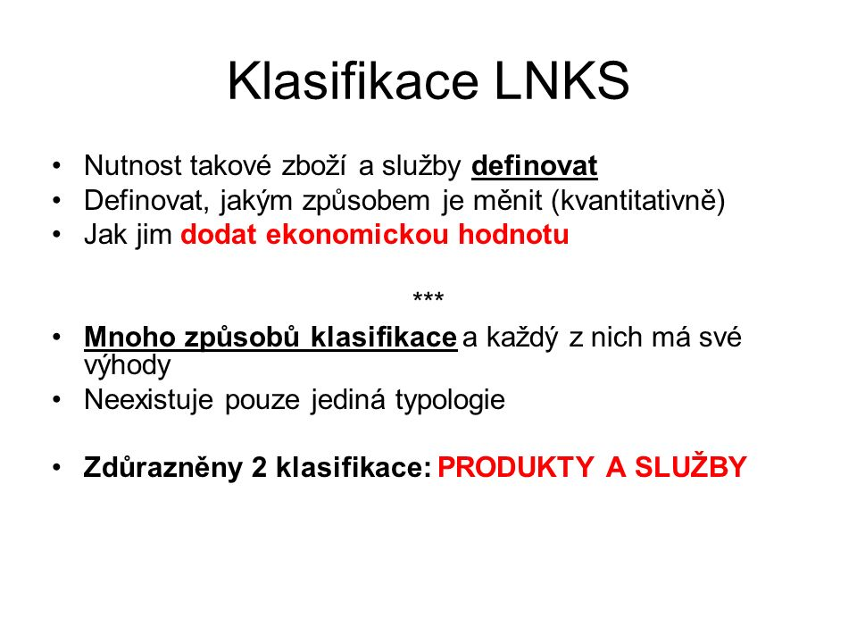 Klasifikace LNKS Nutnost takové zboží a služby definovat Definovat, jakým způsobem je měnit (kvantitativně) Jak jim dodat ekonomickou hodnotu *** Mnoh