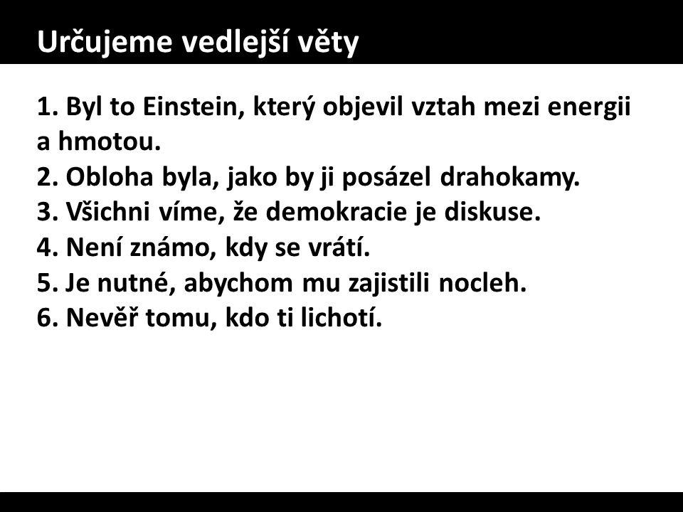 Určujeme vedlejší věty 1. Byl to Einstein, který objevil vztah mezi energii a hmotou. 2. Obloha byla, jako by ji posázel drahokamy. 3. Všichni víme, ž