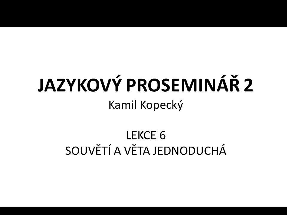 JAZYKOVÝ PROSEMINÁŘ 2 Kamil Kopecký LEKCE 6 SOUVĚTÍ A VĚTA JEDNODUCHÁ