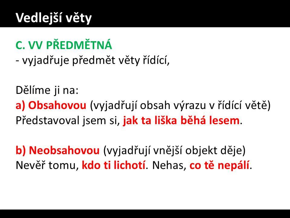 Vedlejší věty C. VV PŘEDMĚTNÁ - vyjadřuje předmět věty řídící, Dělíme ji na: a) Obsahovou (vyjadřují obsah výrazu v řídící větě) Představoval jsem si,