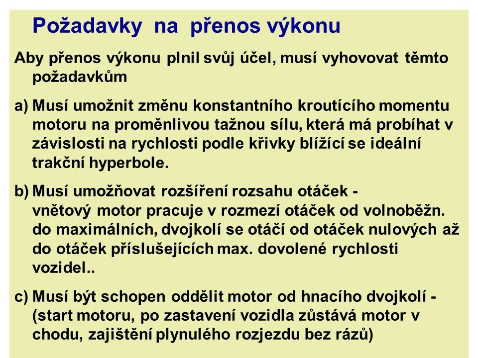 d) Musí umožňovat změnu směru jízdy vozidla – reverzace e) Musí zaručovat plynulý a pokud možno nepřerušovaný průběh síly v celém rozsahu rychlosti (při přechodu mezi jednotlivými regulačními stupni se tažná síla musí měnit plynule) f) Musí zaručovat pohodlné rozdělení výkonu motoru na více hnacích dvojkolí g) Vozidlo musí být snadno ovladatelné z řidičského stanoviště