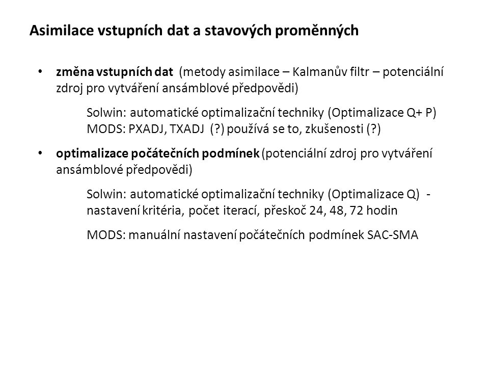 Asimilace vstupních dat a stavových proměnných změna vstupních dat (metody asimilace – Kalmanův filtr – potenciální zdroj pro vytváření ansámblové předpovědi) Solwin: automatické optimalizační techniky (Optimalizace Q+ P) MODS: PXADJ, TXADJ ( ) používá se to, zkušenosti ( ) optimalizace počátečních podmínek (potenciální zdroj pro vytváření ansámblové předpovědi) Solwin: automatické optimalizační techniky (Optimalizace Q) - nastavení kritéria, počet iterací, přeskoč 24, 48, 72 hodin MODS: manuální nastavení počátečních podmínek SAC-SMA POZNÁMKY Vstupní data nereprezentují dokonale realitu - např.
