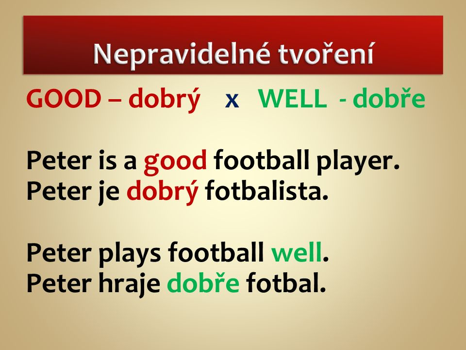 GOOD – dobrý x WELL - dobře Peter is a good football player.