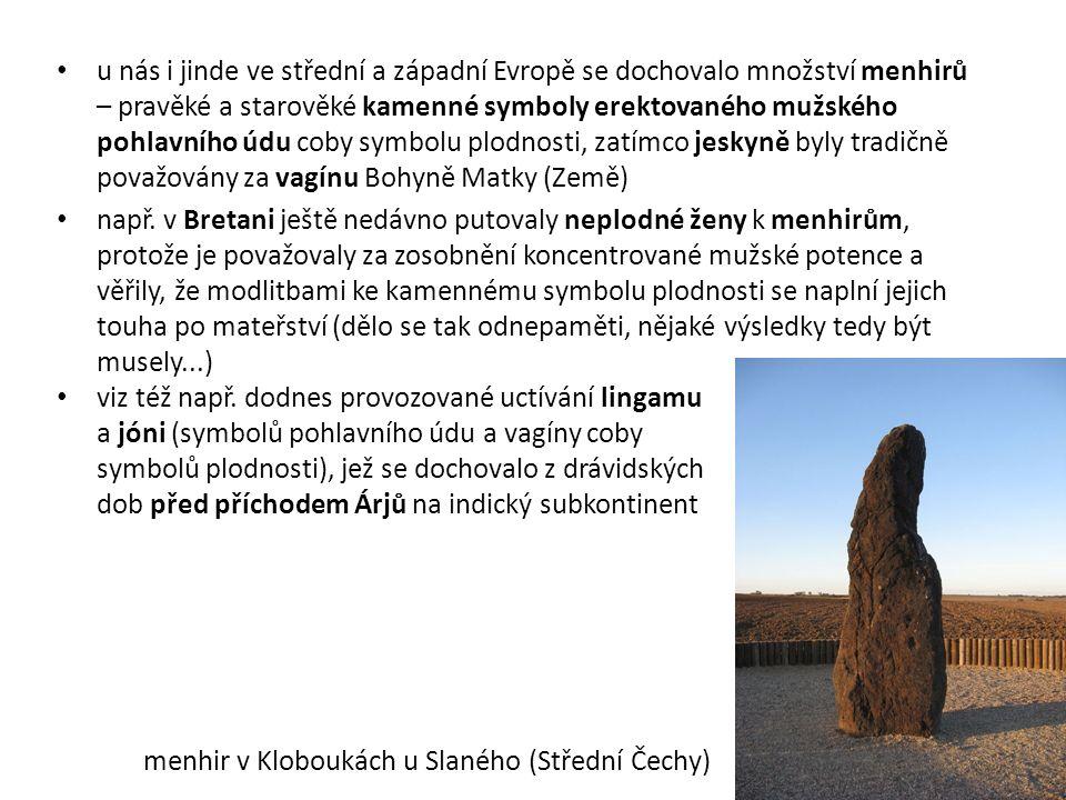 u nás i jinde ve střední a západní Evropě se dochovalo množství menhirů – pravěké a starověké kamenné symboly erektovaného mužského pohlavního údu coby symbolu plodnosti, zatímco jeskyně byly tradičně považovány za vagínu Bohyně Matky (Země) např.