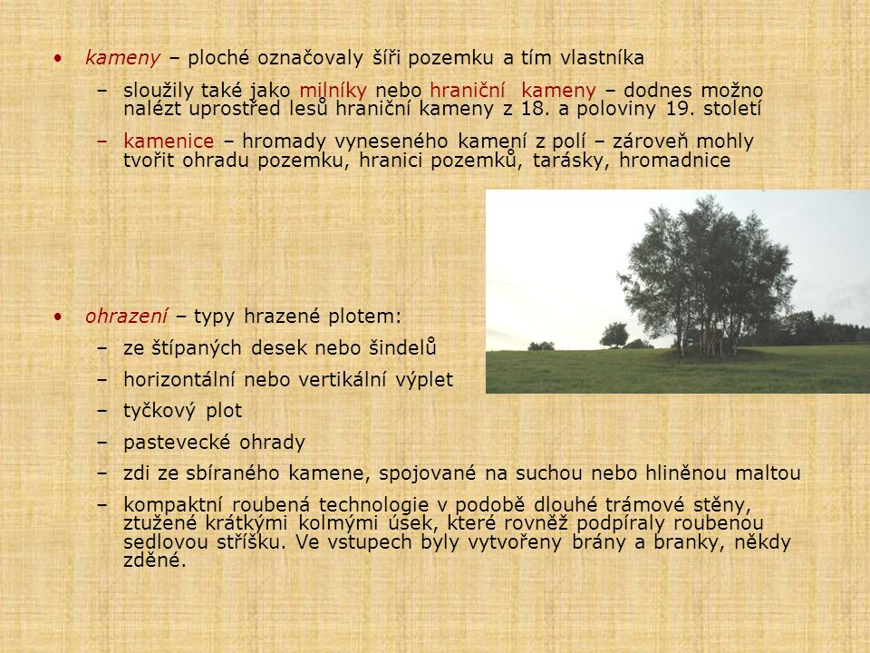 kameny – ploché označovaly šíři pozemku a tím vlastníka –sloužily také jako milníky nebo hraniční kameny – dodnes možno nalézt uprostřed lesů hraniční kameny z 18.