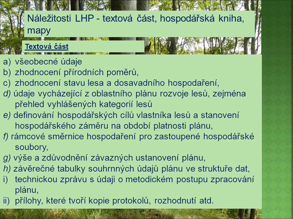16 Náležitosti LHP - textová část, hospodářská kniha, mapy a)všeobecné údaje b)zhodnocení přírodních poměrů, c)zhodnocení stavu lesa a dosavadního hos