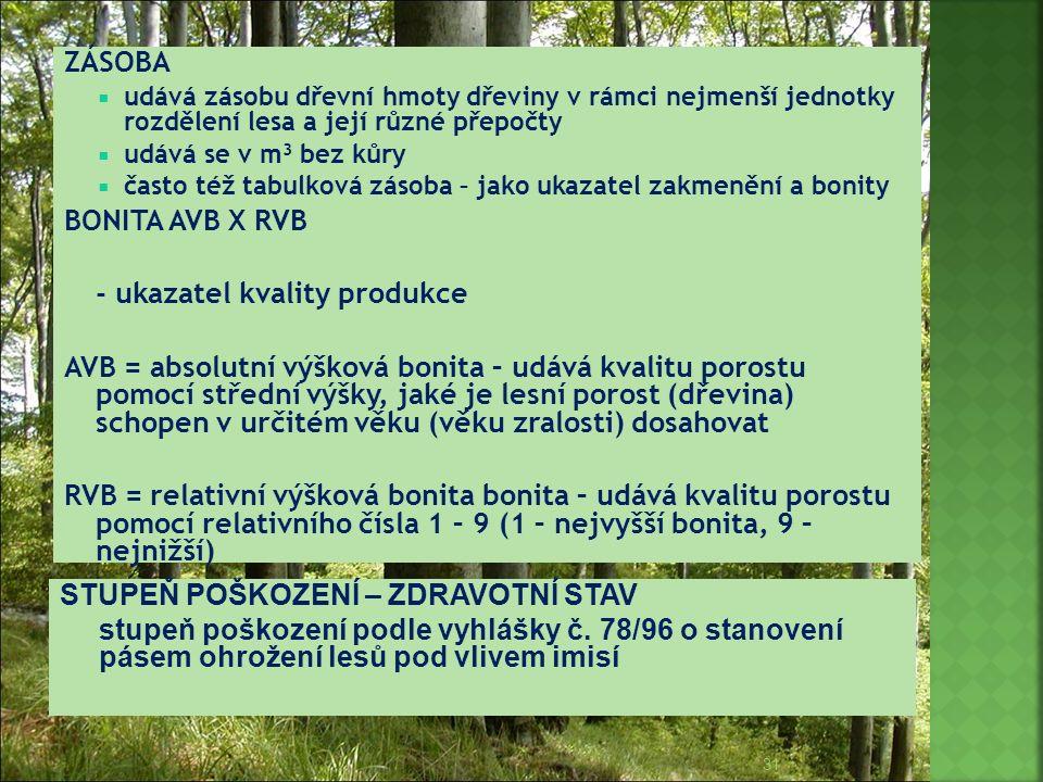 ZÁSOBA  udává zásobu dřevní hmoty dřeviny v rámci nejmenší jednotky rozdělení lesa a její různé přepočty  udává se v m 3 bez kůry  často též tabulk