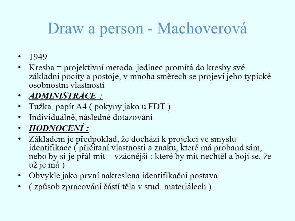 Draw a person - Machoverová 1949 Kresba = projektivní metoda, jedinec promítá do kresby své základní pocity a postoje, v mnoha směrech se projeví jeho typické osobnostní vlastnosti ADMINISTRACE : Tužka, papír A4 ( pokyny jako u FDT ) Individuálně, následné dotazování HODNOCENÍ : Základem je předpoklad, že dochází k projekci ve smyslu identifikace ( přičitaní vlastností a znaku, které má proband sám, nebo by si je přál mít – vzácnější : které by mít nechtěl a bojí se, že už je má ) Obvykle jako první nakreslena identifikační postava ( způsob zpracování částí těla v stud.
