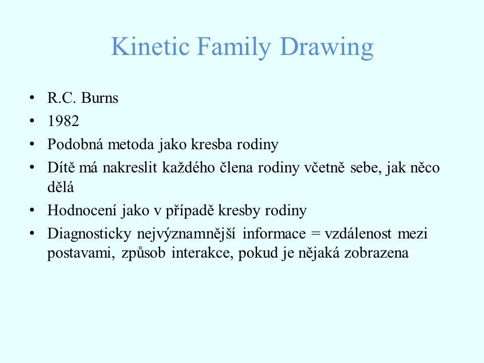 Kinetic Family Drawing R.C. Burns 1982 Podobná metoda jako kresba rodiny Dítě má nakreslit každého člena rodiny včetně sebe, jak něco dělá Hodnocení j