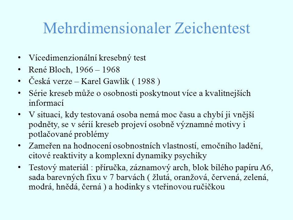Mehrdimensionaler Zeichentest Vícedimenzionální kresebný test René Bloch, 1966 – 1968 Česká verze – Karel Gawlik ( 1988 ) Série kreseb může o osobnosti poskytnout více a kvalitnejších informací V situaci, kdy testovaná osoba nemá moc času a chybí ji vnější podněty, se v sérií kreseb projeví osobně významné motivy i potlačované problémy Zameřen na hodnocení osobnostních vlastností, emočního ladění, citové reaktivity a komplexní dynamiky psychiky Testový materiál : příručka, záznamový arch, blok bílého papíru A6, sada barevných fixu v 7 barvách ( žlutá, oranžová, červená, zelená, modrá, hnědá, černá ) a hodinky s vteřinovou ručičkou