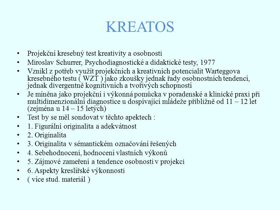KREATOS Projekční kresebný test kreativity a osobnosti Miroslav Schurrer, Psychodiagnostické a didaktické testy, 1977 Vznikl z potřeb využít projekčních a kreativních potencialit Warteggova kresebného testu ( WZT ) jako zkoušky jednak řady osobnostních tendencí, jednak divergentně kognitivních a tvořivých schopností Je míněna jako projekční i výkonná pomůcka v poradenské a klinické praxi při multidimenzionální diagnostice u dospívající mládeže přibližně od 11 – 12 let (zejména u 14 – 15 letých) Test by se měl sondovat v těchto apektech : 1.
