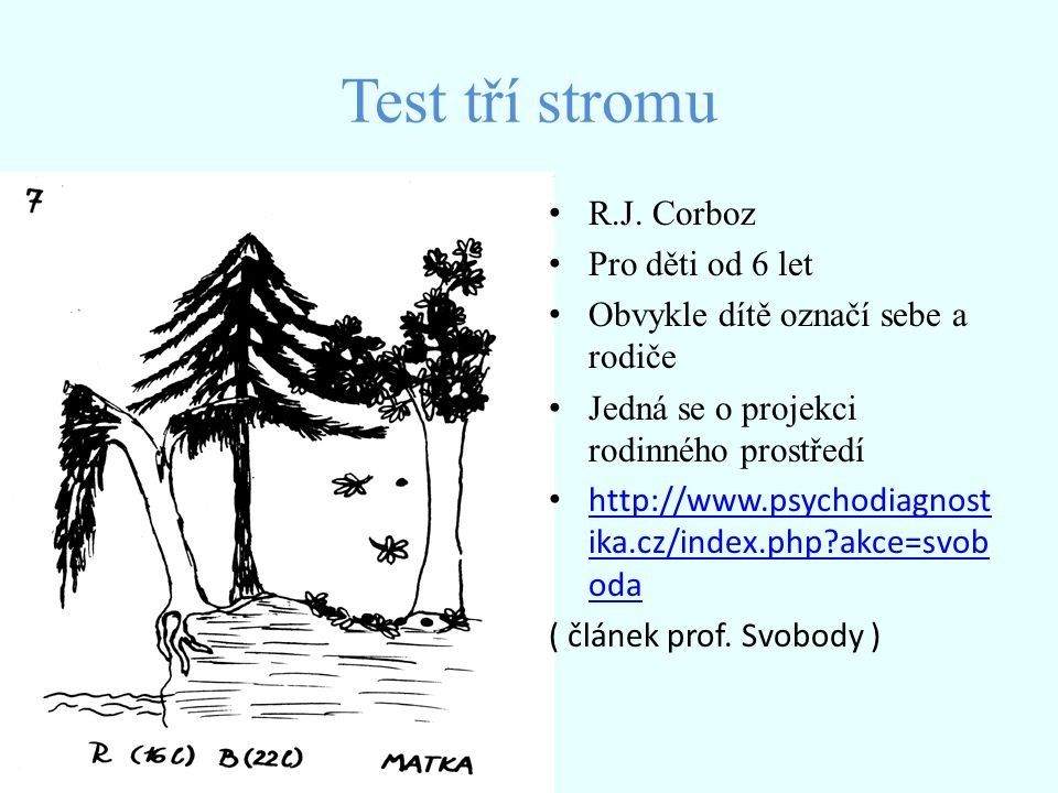"""Test tří stromu ADMINISTRACE Bílý papír, tužka """" Nakresli jakékoli tři stromy PO dokreslení : """" A nyní napiš pod každý strom, kdo z členu tvé rodiny včetně tebe by to mohl být Inquiry zaměřené na pocity, které prožívá ze vztahu 3 stromu na obrázku HODNOCENÍ, INTERPRETACE Zobrazení členu rodiny v kresbě Plošné rozložení, poloha, dominance, absence stromu Detailní doplňky – chudost, propletenost stromu, podoba Velikost, asymetrie, absence mateřského / otcovského stromu Každý strom jiné velikosti ( viz stud."""