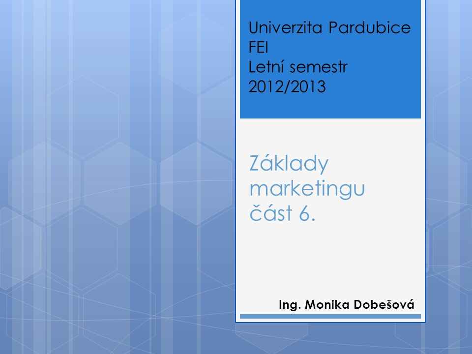 Základy marketingu část 6. Ing. Monika Dobešová Univerzita Pardubice FEI Letní semestr 2012/2013