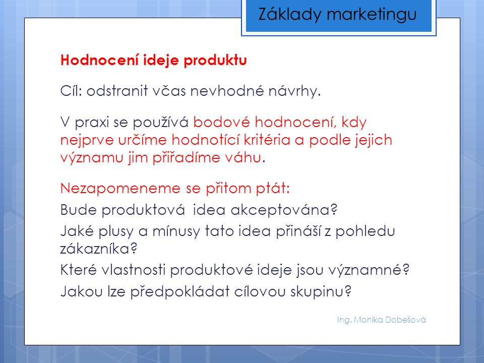 Ing. Monika Dobešová Hodnocení ideje produktu Cíl: odstranit včas nevhodné návrhy.