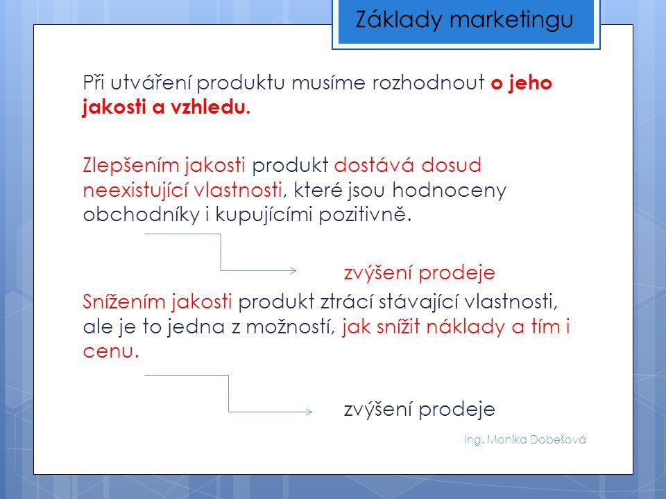 Ing. Monika Dobešová Při utváření produktu musíme rozhodnout o jeho jakosti a vzhledu.