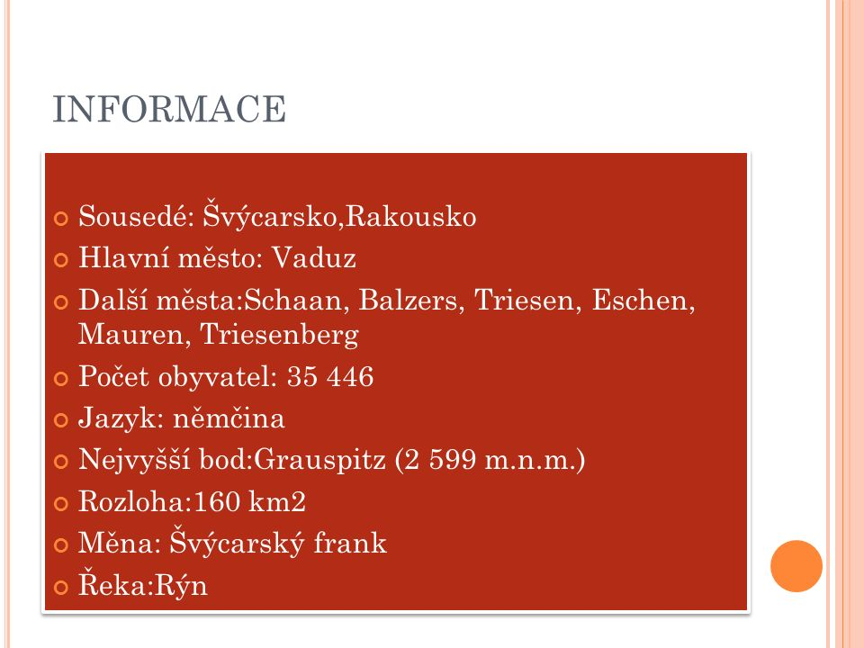 INFORMACE Sousedé: Švýcarsko,Rakousko Hlavní město: Vaduz Další města:Schaan, Balzers, Triesen, Eschen, Mauren, Triesenberg Počet obyvatel: 35 446 Jaz