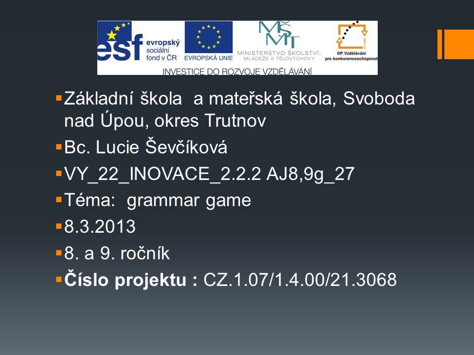  Základní škola a mateřská škola, Svoboda nad Úpou, okres Trutnov  Bc. Lucie Ševčíková  VY_22_INOVACE_2.2.2 AJ8,9g_27  Téma: grammar game  8.3.20
