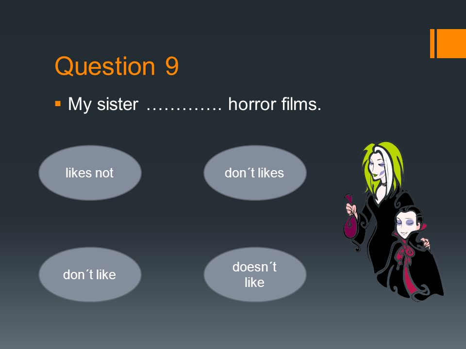 Question 9  My sister …………. horror films. likes not don´t like don´t likes doesn´t like