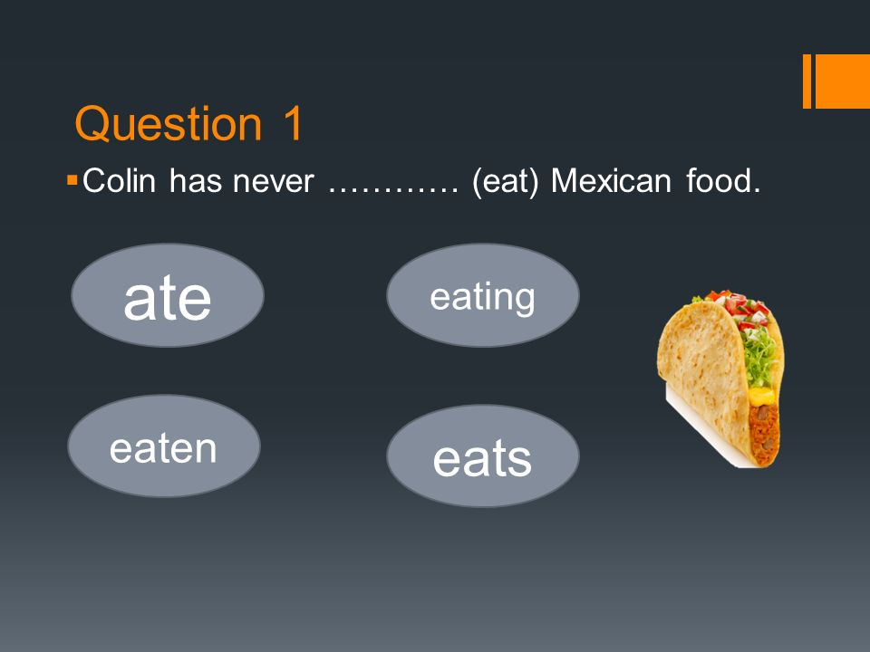 Question 1  Colin has never ………… (eat) Mexican food. ate eaten eating eats