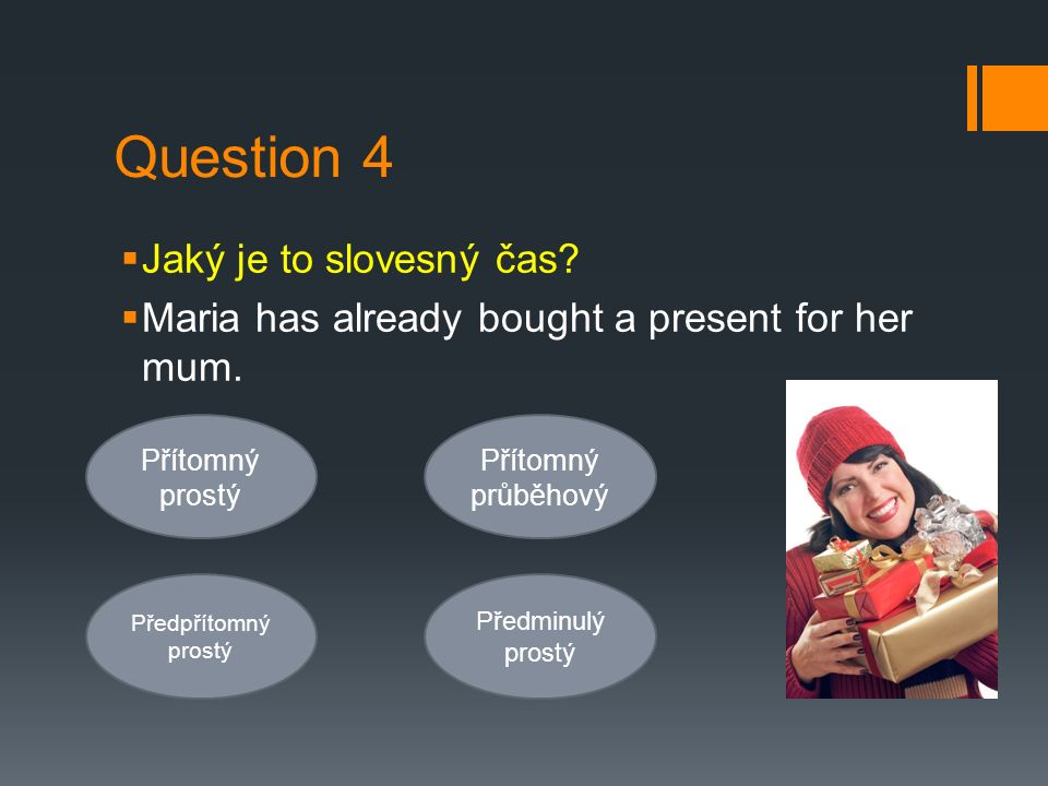 Question 4  Jaký je to slovesný čas?  Maria has already bought a present for her mum. Přítomný prostý Předpřítomný prostý Přítomný průběhový Předmin