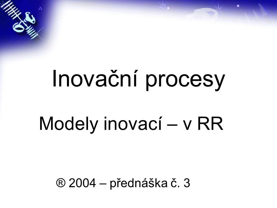 Inovační procesy ® 2004 – přednáška č. 3 Modely inovací – v RR