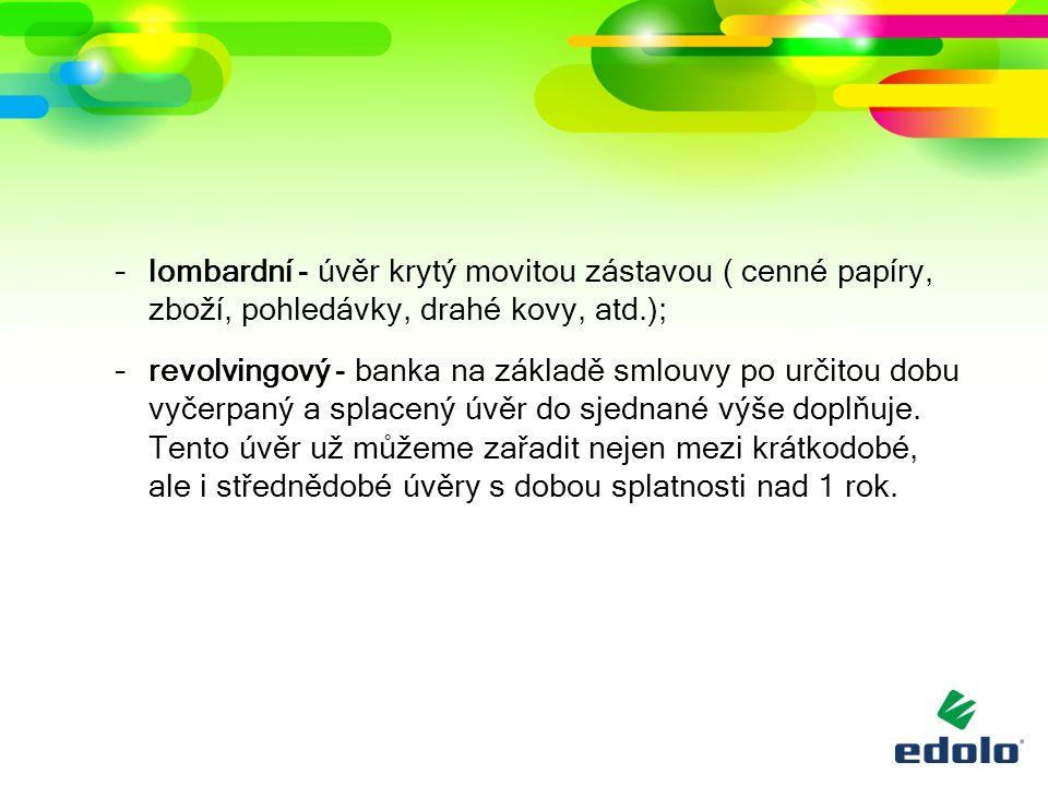 –lombardní - úvěr krytý movitou zástavou ( cenné papíry, zboží, pohledávky, drahé kovy, atd.); –revolvingový - banka na základě smlouvy po určitou dobu vyčerpaný a splacený úvěr do sjednané výše doplňuje.