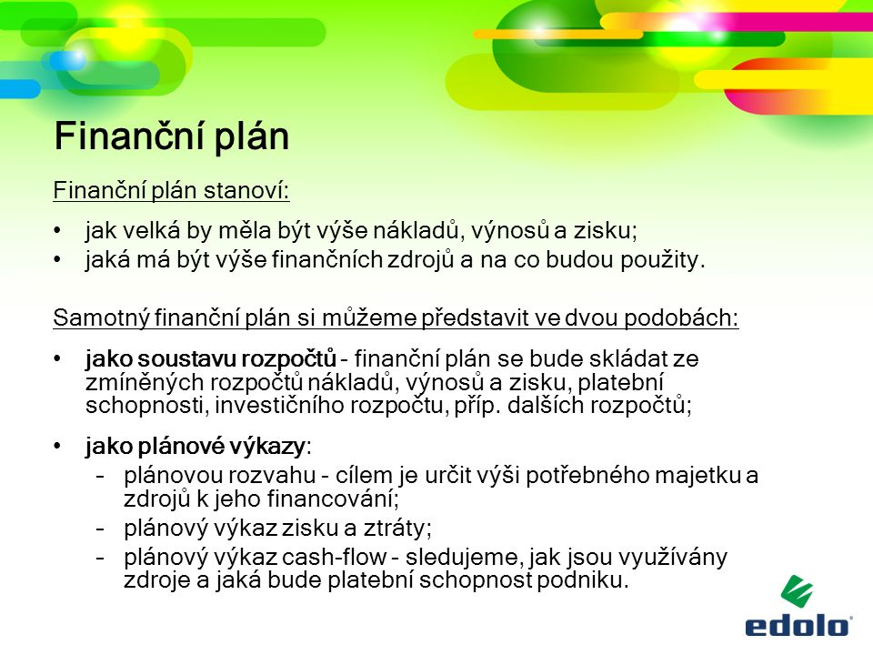Finanční plán Finanční plán stanoví: jak velká by měla být výše nákladů, výnosů a zisku; jaká má být výše finančních zdrojů a na co budou použity.