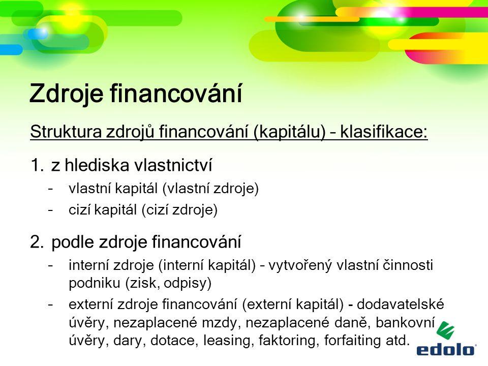 Zdroje financování Struktura zdrojů financování (kapitálu) – klasifikace: 1.z hlediska vlastnictví –vlastní kapitál (vlastní zdroje) –cizí kapitál (ci