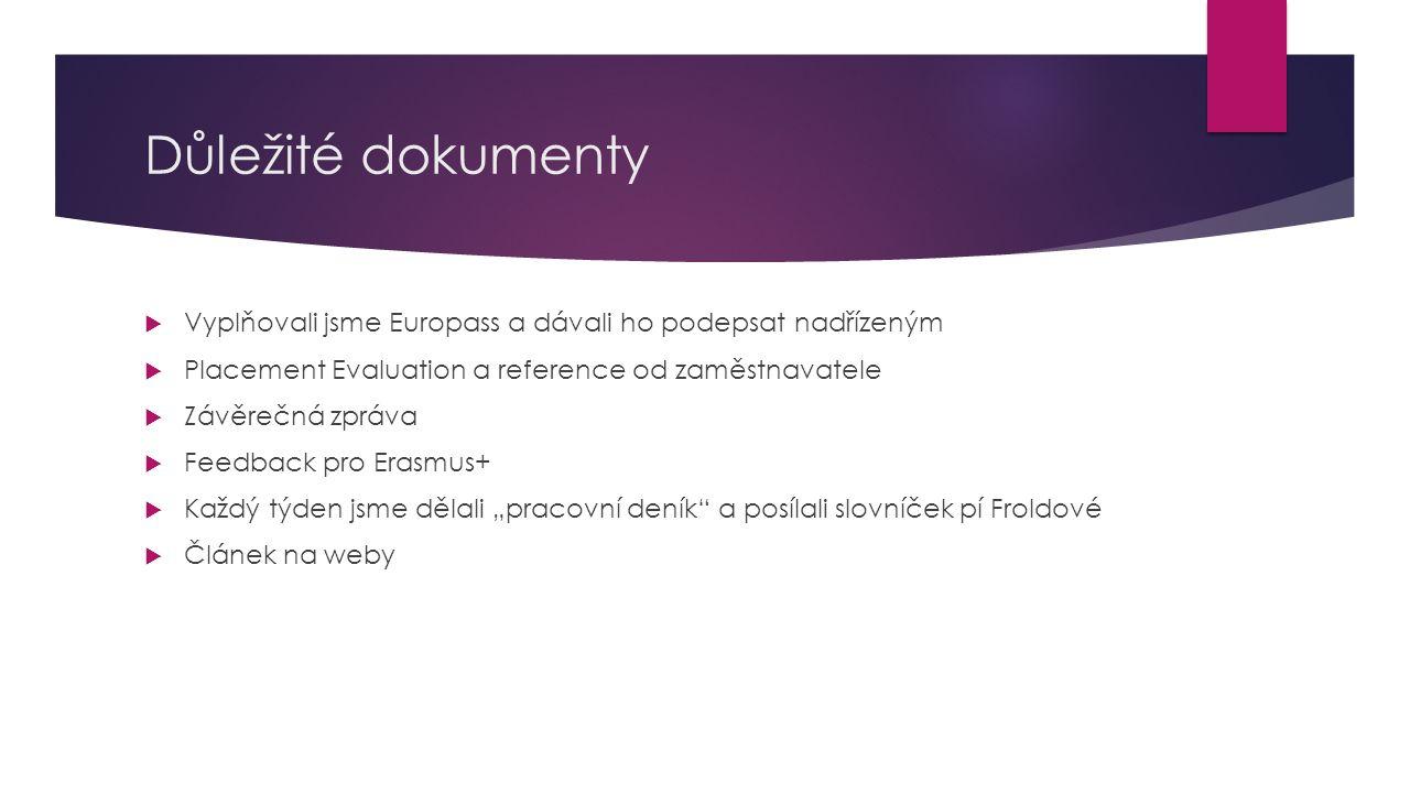 Důležité dokumenty  Vyplňovali jsme Europass a dávali ho podepsat nadřízeným  Placement Evaluation a reference od zaměstnavatele  Závěrečná zpráva