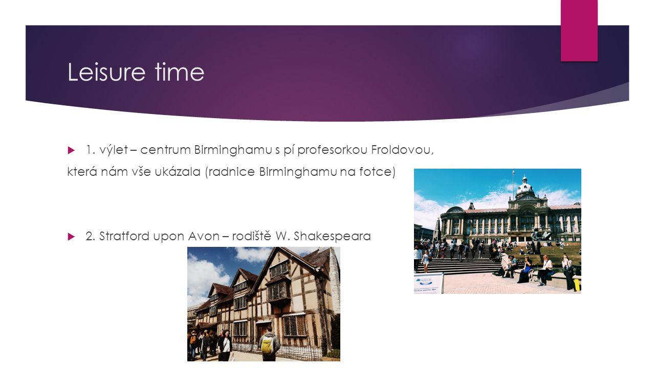 Leisure time  1. výlet – centrum Birminghamu s pí profesorkou Froldovou, která nám vše ukázala (radnice Birminghamu na fotce)  2. Stratford upon Avo
