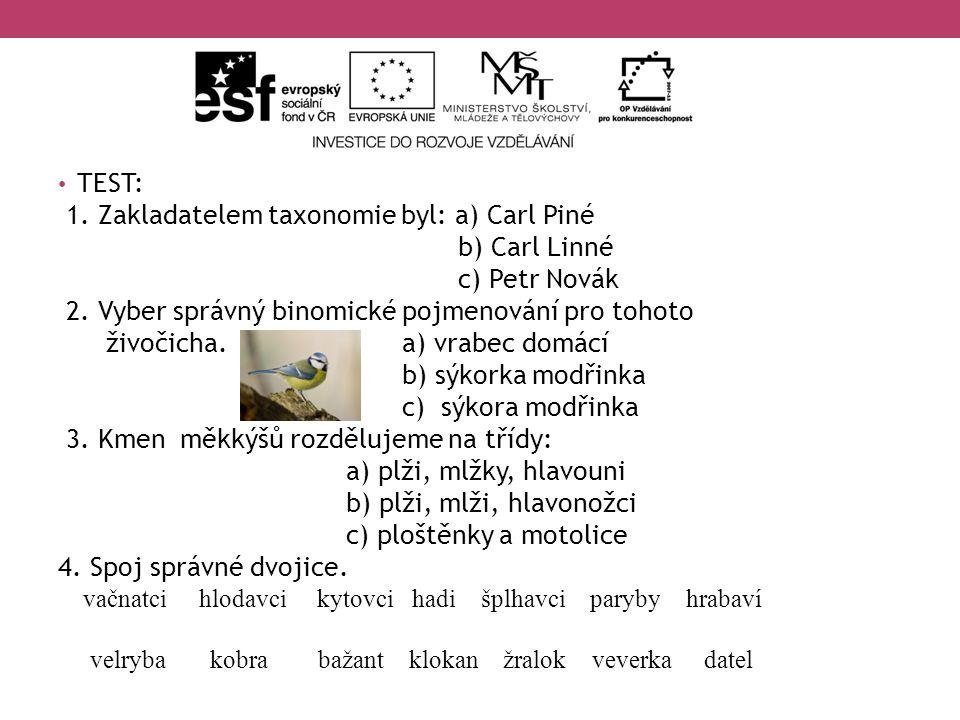 TEST: 1. Zakladatelem taxonomie byl: a) Carl Piné b) Carl Linné c) Petr Novák 2. Vyber správný binomické pojmenování pro tohoto živočicha. a) vrabec d