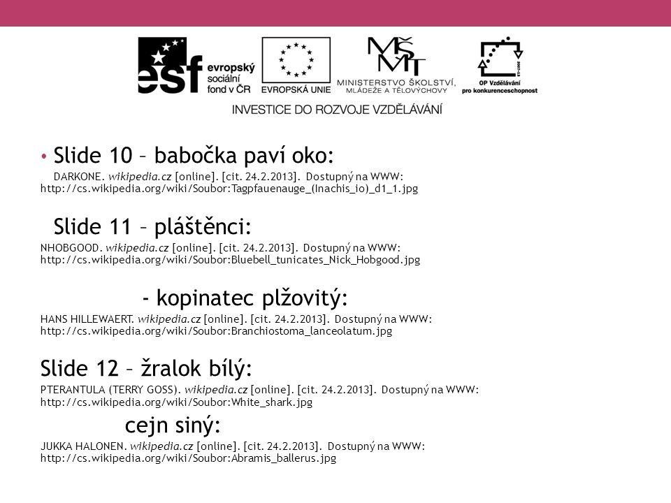 Slide 10 – babočka paví oko: DARKONE. wikipedia.cz [online]. [cit. 24.2.2013]. Dostupný na WWW: http://cs.wikipedia.org/wiki/Soubor:Tagpfauenauge_(Ina