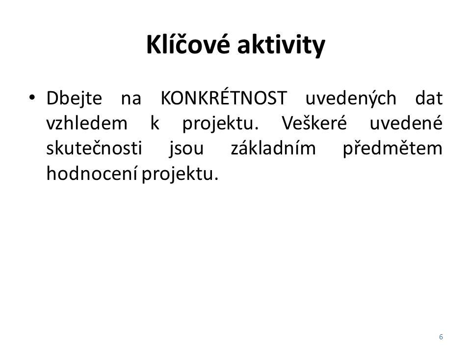 Klíčové aktivity Dbejte na KONKRÉTNOST uvedených dat vzhledem k projektu. Veškeré uvedené skutečnosti jsou základním předmětem hodnocení projektu. 6