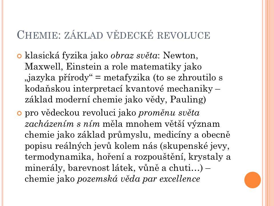 """C HEMIE : ZÁKLAD VĚDECKÉ REVOLUCE klasická fyzika jako obraz světa : Newton, Maxwell, Einstein a role matematiky jako """"jazyka přírody = metafyzika (to se zhroutilo s kodaňskou interpretací kvantové mechaniky – základ moderní chemie jako vědy, Pauling) pro vědeckou revoluci jako proměnu světa zacházením s ním měla mnohem větší význam chemie jako základ průmyslu, medicíny a obecně popisu reálných jevů kolem nás (skupenské jevy, termodynamika, hoření a rozpouštění, krystaly a minerály, barevnost látek, vůně a chuti…) – chemie jako pozemská věda par excellence"""