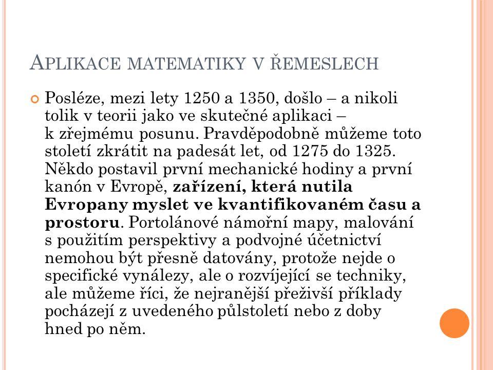 A PLIKACE MATEMATIKY V ŘEMESLECH Posléze, mezi lety 1250 a 1350, došlo – a nikoli tolik v teorii jako ve skutečné aplikaci – k zřejmému posunu.