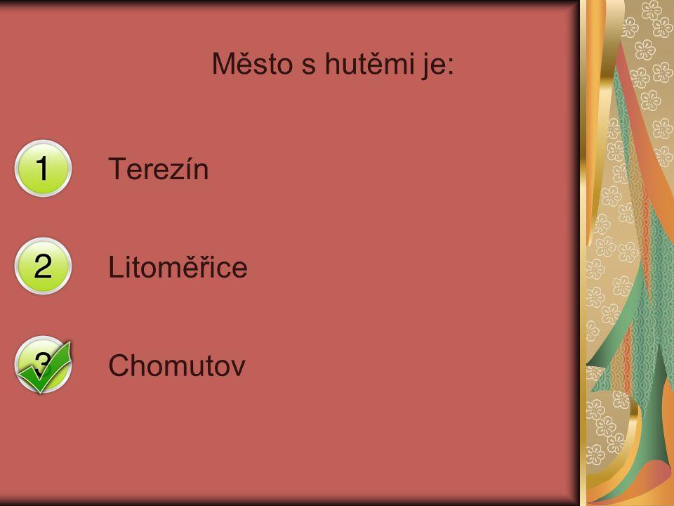 Město s hutěmi je: Terezín Litoměřice Chomutov