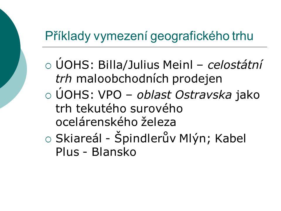 Příklady vymezení geografického trhu  ÚOHS: Billa/Julius Meinl – celostátní trh maloobchodních prodejen  ÚOHS: VPO – oblast Ostravska jako trh tekut