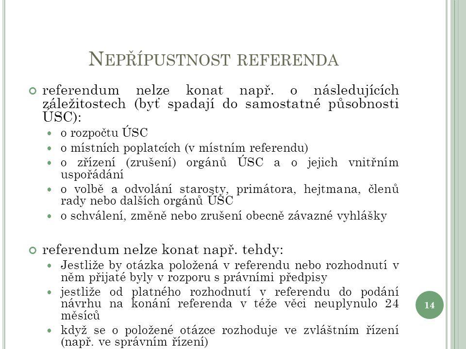 N EPŘÍPUSTNOST REFERENDA referendum nelze konat např. o následujících záležitostech (byť spadají do samostatné působnosti ÚSC): o rozpočtu ÚSC o místn