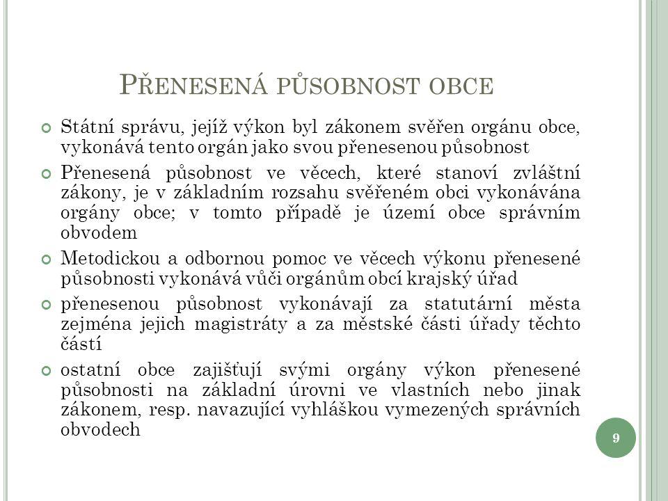 P ŘENESENÁ PŮSOBNOST OBCE Státní správu, jejíž výkon byl zákonem svěřen orgánu obce, vykonává tento orgán jako svou přenesenou působnost Přenesená půs