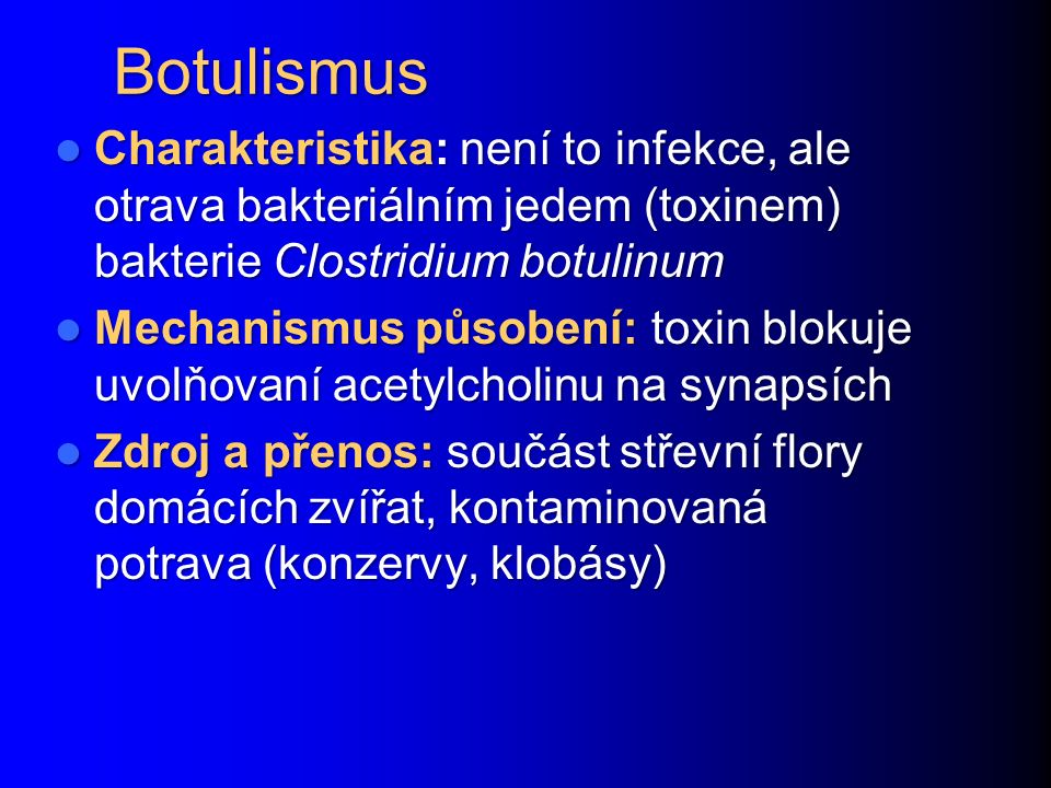 Botulismus Charakteristika: není to infekce, ale otrava bakteriálním jedem (toxinem) bakterie Clostridium botulinum Charakteristika: není to infekce, ale otrava bakteriálním jedem (toxinem) bakterie Clostridium botulinum Mechanismus působení: toxin blokuje uvolňovaní acetylcholinu na synapsích Mechanismus působení: toxin blokuje uvolňovaní acetylcholinu na synapsích Zdroj a přenos: součást střevní flory domácích zvířat, kontaminovaná potrava (konzervy, klobásy) Zdroj a přenos: součást střevní flory domácích zvířat, kontaminovaná potrava (konzervy, klobásy)