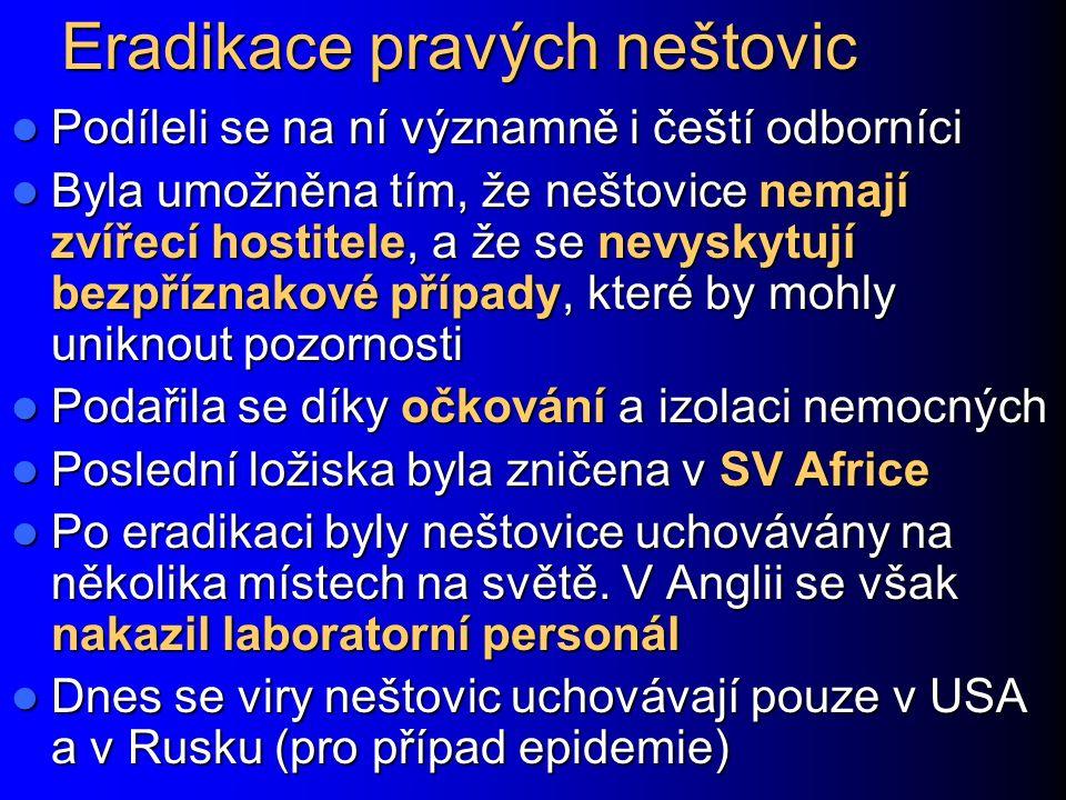 Eradikace pravých neštovic Podíleli se na ní významně i čeští odborníci Podíleli se na ní významně i čeští odborníci Byla umožněna tím, že neštovice nemají zvířecí hostitele, a že se nevyskytují bezpříznakové případy, které by mohly uniknout pozornosti Byla umožněna tím, že neštovice nemají zvířecí hostitele, a že se nevyskytují bezpříznakové případy, které by mohly uniknout pozornosti Podařila se díky očkování a izolaci nemocných Podařila se díky očkování a izolaci nemocných Poslední ložiska byla zničena v SV Africe Poslední ložiska byla zničena v SV Africe Po eradikaci byly neštovice uchovávány na několika místech na světě.