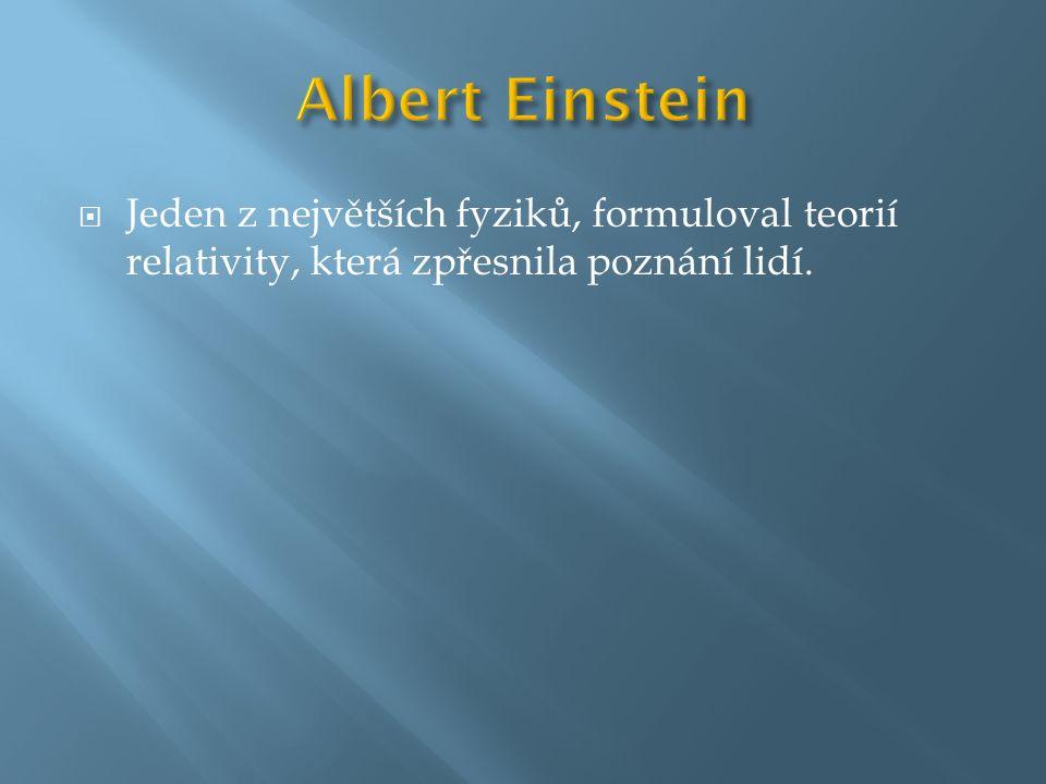  Jeden z největších fyziků, formuloval teorií relativity, která zpřesnila poznání lidí.