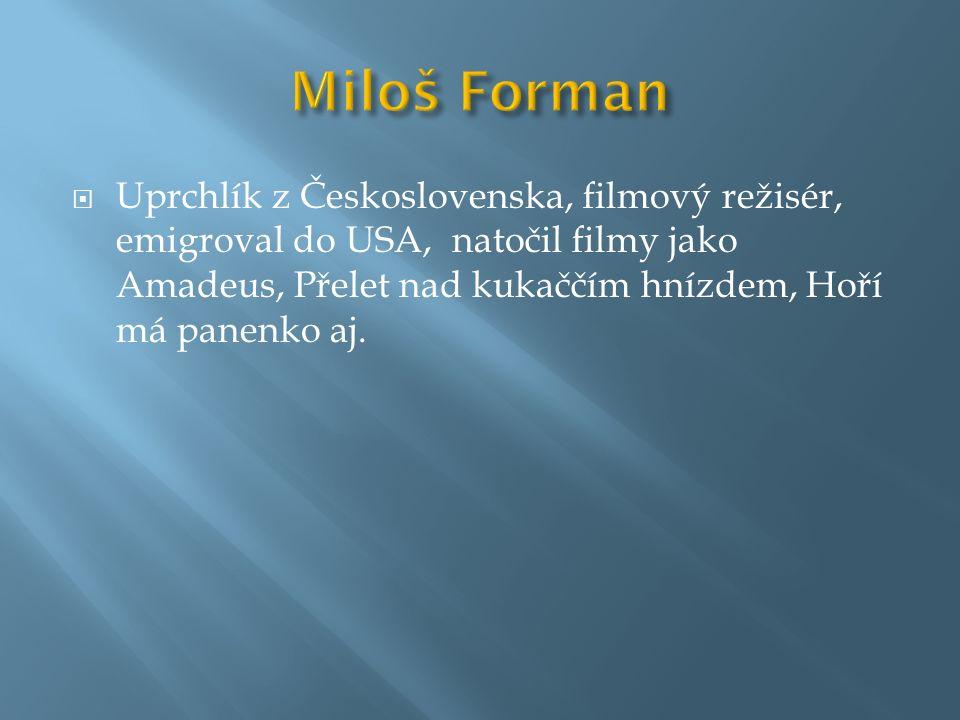  Uprchlík z Československa, filmový režisér, emigroval do USA, natočil filmy jako Amadeus, Přelet nad kukaččím hnízdem, Hoří má panenko aj.