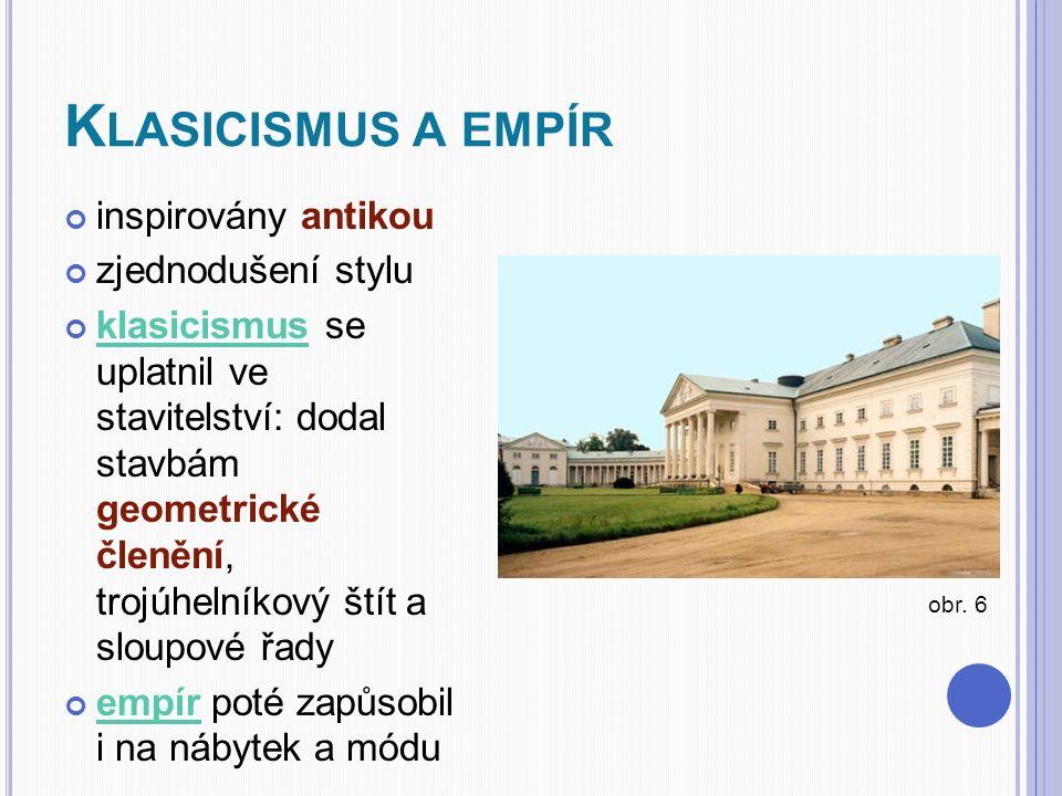 K LASICISMUS A EMPÍR inspirovány antikou zjednodušení stylu klasicismusklasicismus se uplatnil ve stavitelství: dodal stavbám geometrické členění, trojúhelníkový štít a sloupové řady empírempír poté zapůsobil i na nábytek a módu obr.