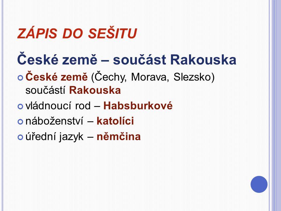 ZÁPIS DO SEŠITU České země – součást Rakouska České země (Čechy, Morava, Slezsko) součástí Rakouska vládnoucí rod – Habsburkové náboženství – katolíci úřední jazyk – němčina